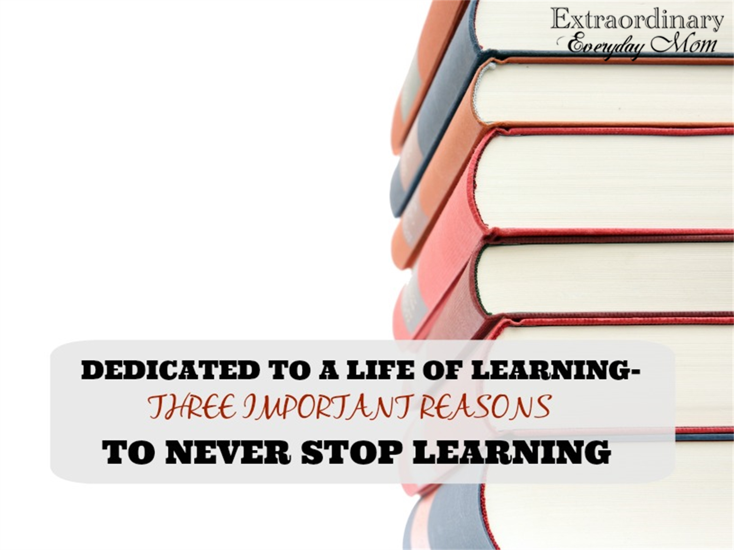 Dedicated to a Life of Learning-Three Important Reasons to Never Stop Learning