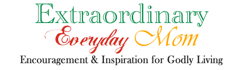 Extraordinary Everyday Mom - Encouragement & Inspiration for Godly Living